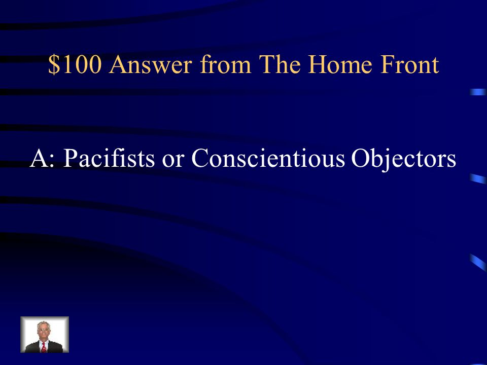 $100 Question from The Home Front Q: Name for those who were against fighting in war based on religious or moral reasons.