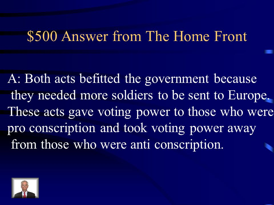 $500 Question from The Home Front Q: How did the Military Voters Act and the Wartime Elections Act benefit the government?