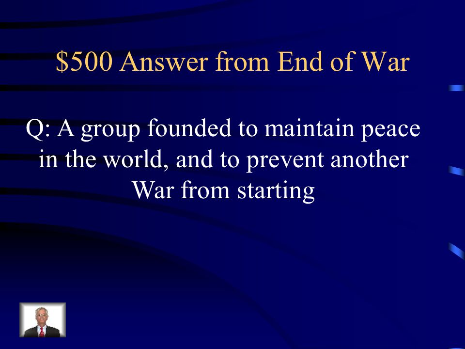 $500 Question from End of War Q: What was the League of Nations, and what was their purpose