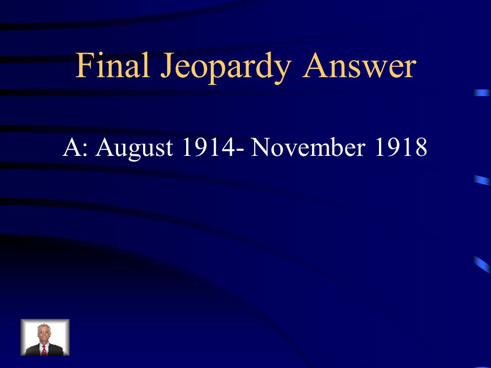 Final Jeopardy Q: What month and year did WW1 start and end