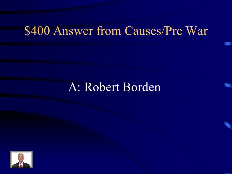$400 Answer from Causes/Pre War A: Robert Borden
