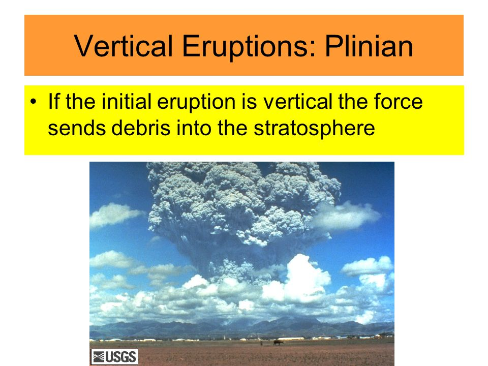 Vertical Eruptions: Plinian If the initial eruption is vertical the force sends debris into the stratosphere