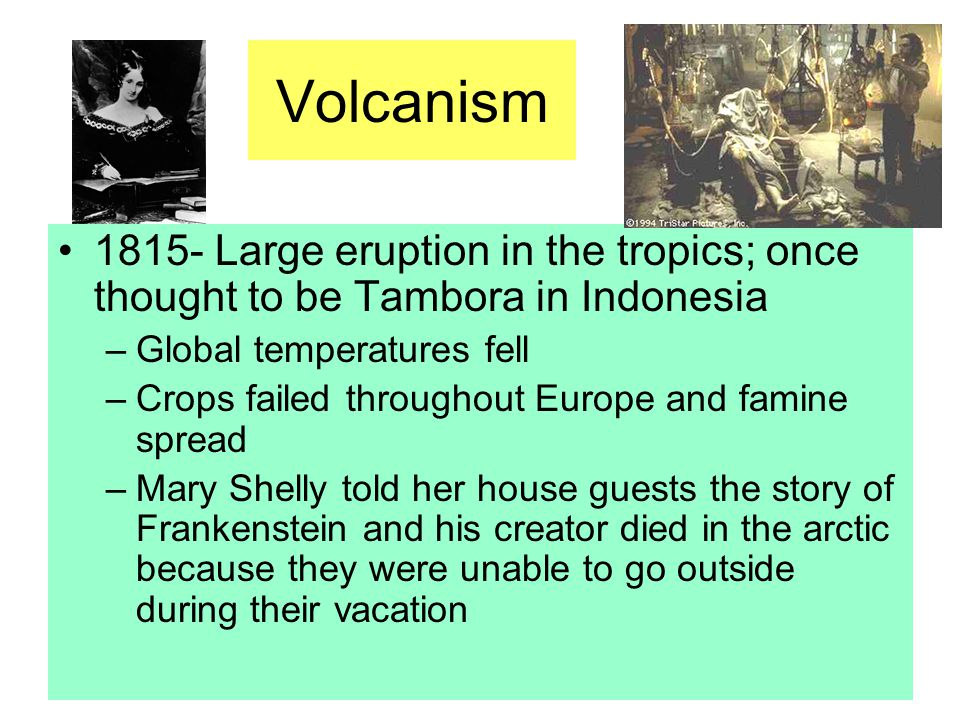 Volcanism 1815- Large eruption in the tropics; once thought to be Tambora in Indonesia –Global temperatures fell –Crops failed throughout Europe and f