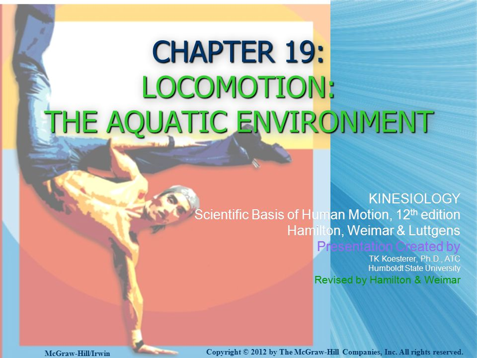 CHAPTER 19: LOCOMOTION: THE AQUATIC ENVIRONMENT KINESIOLOGY Scientific Basis of Human Motion, 12 th edition Hamilton, Weimar & Luttgens Presentation Created by TK Koesterer, Ph.D., ATC Humboldt State University Revised by Hamilton & Weimar KINESIOLOGY Scientific Basis of Human Motion, 12 th edition Hamilton, Weimar & Luttgens Presentation Created by TK Koesterer, Ph.D., ATC Humboldt State University Revised by Hamilton & Weimar Copyright © 2012 by The McGraw-Hill Companies, Inc.