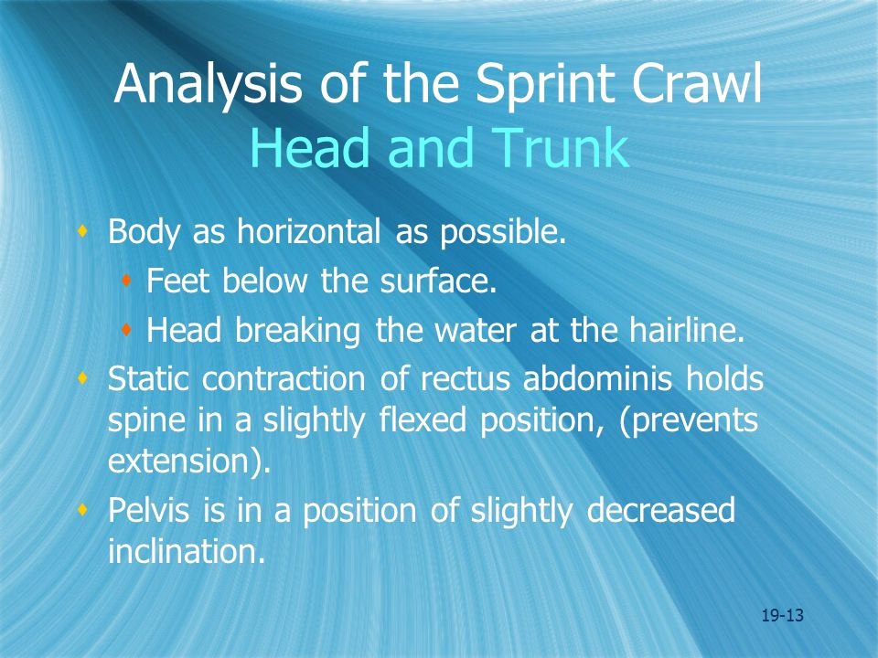 19-13 Analysis of the Sprint Crawl Head and Trunk  Body as horizontal as possible.