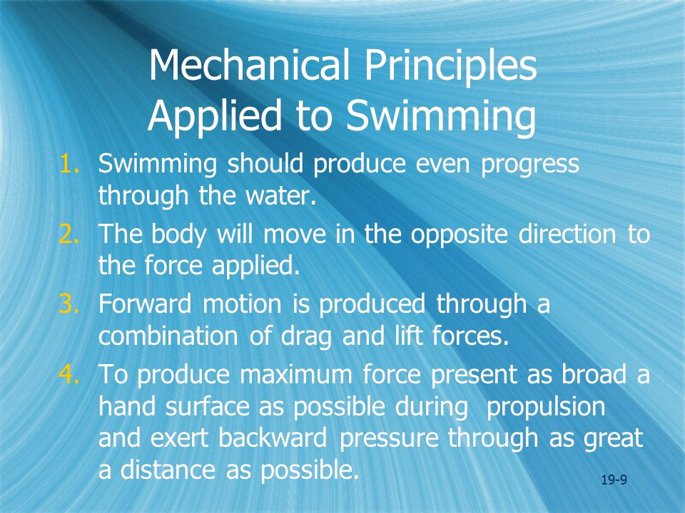 19-9 Mechanical Principles Applied to Swimming 1.Swimming should produce even progress through the water.