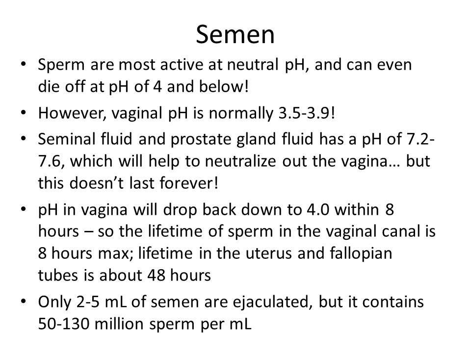 Semen Sperm are most active at neutral pH, and can even die off at pH of 4 and below! However, vaginal pH is normally 3.5-3.9! Seminal fluid and prost