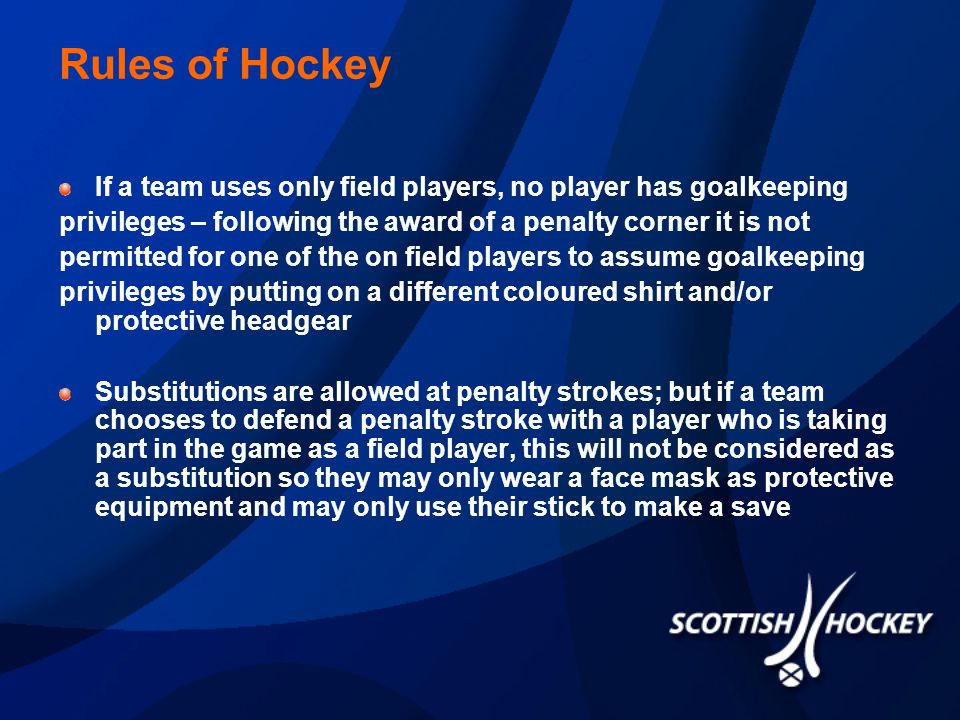 Rules of Hockey If a team uses only field players, no player has goalkeeping privileges – following the award of a penalty corner it is not permitted for one of the on field players to assume goalkeeping privileges by putting on a different coloured shirt and/or protective headgear Substitutions are allowed at penalty strokes; but if a team chooses to defend a penalty stroke with a player who is taking part in the game as a field player, this will not be considered as a substitution so they may only wear a face mask as protective equipment and may only use their stick to make a save