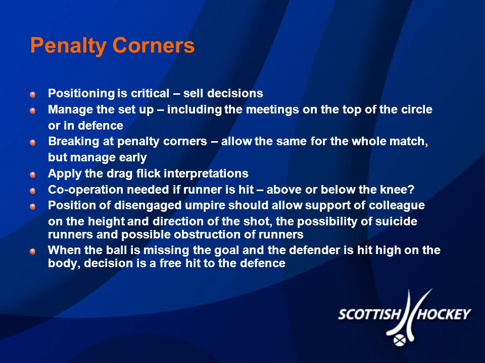 Penalty Corners Positioning is critical – sell decisions Manage the set up – including the meetings on the top of the circle or in defence Breaking at penalty corners – allow the same for the whole match, but manage early Apply the drag flick interpretations Co-operation needed if runner is hit – above or below the knee.
