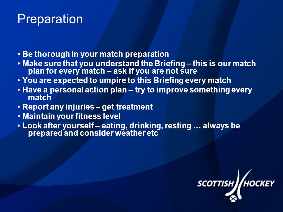 Preparation Be thorough in your match preparation Make sure that you understand the Briefing – this is our match plan for every match – ask if you are not sure You are expected to umpire to this Briefing every match Have a personal action plan – try to improve something every match Report any injuries – get treatment Maintain your fitness level Look after yourself – eating, drinking, resting … always be prepared and consider weather etc