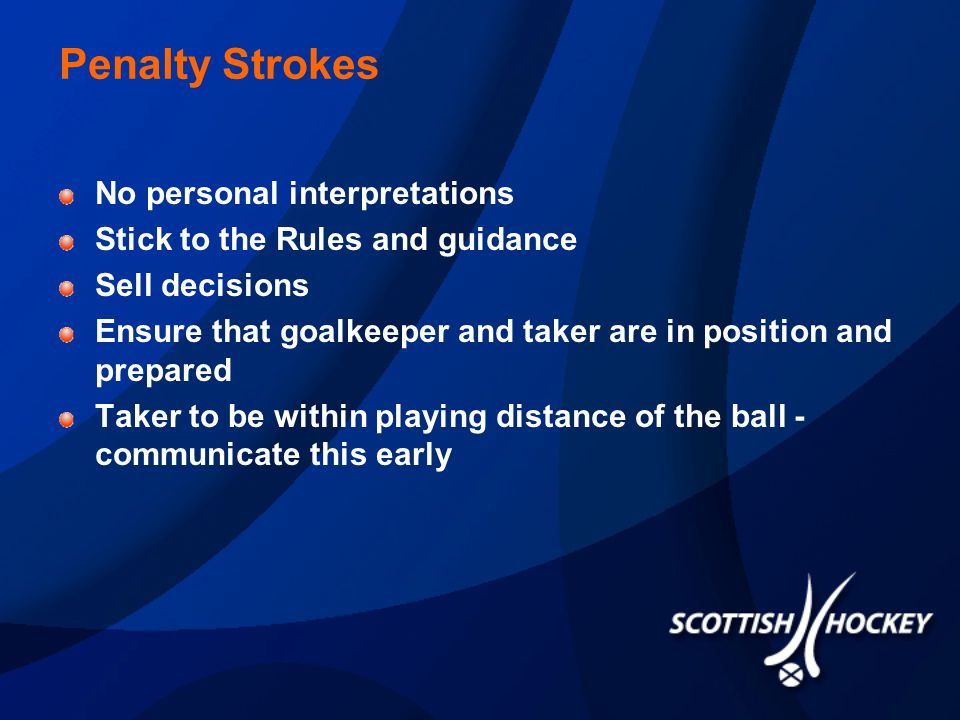 Penalty Strokes No personal interpretations Stick to the Rules and guidance Sell decisions Ensure that goalkeeper and taker are in position and prepared Taker to be within playing distance of the ball - communicate this early