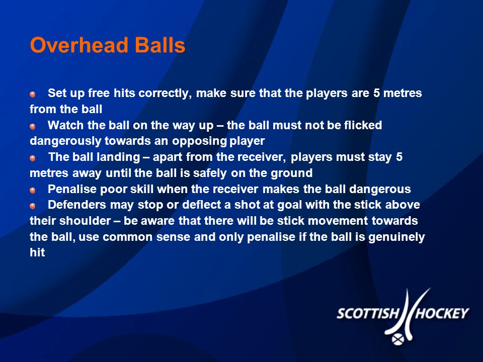Overhead Balls Set up free hits correctly, make sure that the players are 5 metres from the ball Watch the ball on the way up – the ball must not be flicked dangerously towards an opposing player The ball landing – apart from the receiver, players must stay 5 metres away until the ball is safely on the ground Penalise poor skill when the receiver makes the ball dangerous Defenders may stop or deflect a shot at goal with the stick above their shoulder – be aware that there will be stick movement towards the ball, use common sense and only penalise if the ball is genuinely hit