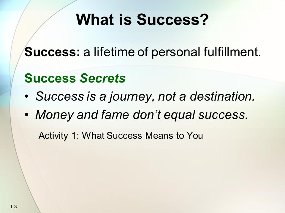 1-3 What is Success? Success: a lifetime of personal fulfillment. Success Secrets Success is a journey, not a destination. Money and fame don't equal