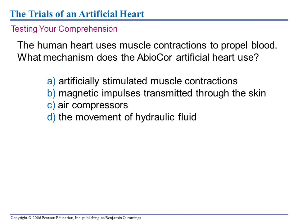 Copyright © 2006 Pearson Education, Inc. publishing as Benjamin Cummings The Trials of an Artificial Heart The human heart uses muscle contractions to