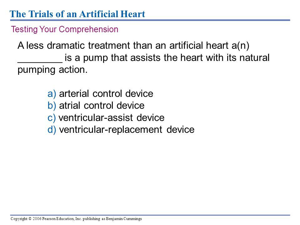 Copyright © 2006 Pearson Education, Inc. publishing as Benjamin Cummings The Trials of an Artificial Heart A less dramatic treatment than an artificia