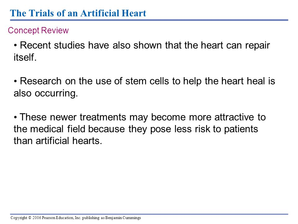 Copyright © 2006 Pearson Education, Inc. publishing as Benjamin Cummings The Trials of an Artificial Heart Concept Review Recent studies have also sho
