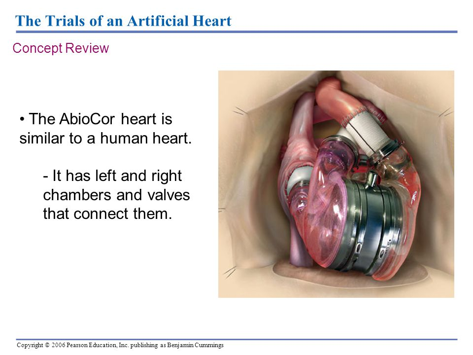 Copyright © 2006 Pearson Education, Inc. publishing as Benjamin Cummings The Trials of an Artificial Heart The AbioCor heart is similar to a human hea