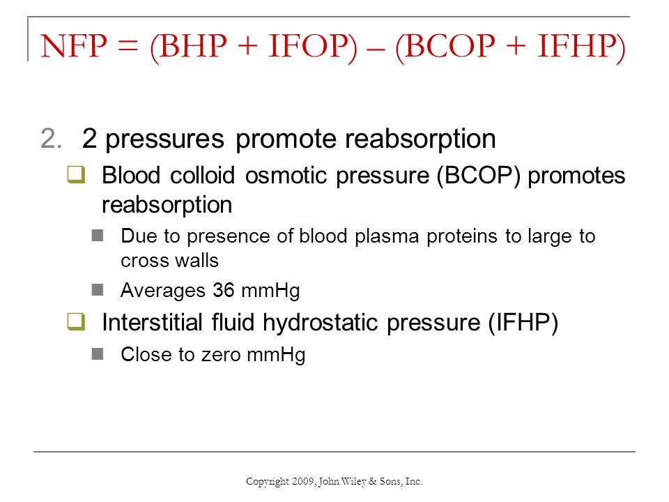 Copyright 2009, John Wiley & Sons, Inc. NFP = (BHP + IFOP) – (BCOP + IFHP) 2.2 pressures promote reabsorption  Blood colloid osmotic pressure (BCOP)