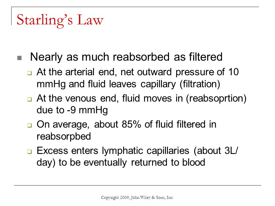 Copyright 2009, John Wiley & Sons, Inc. Starling's Law Nearly as much reabsorbed as filtered  At the arterial end, net outward pressure of 10 mmHg an