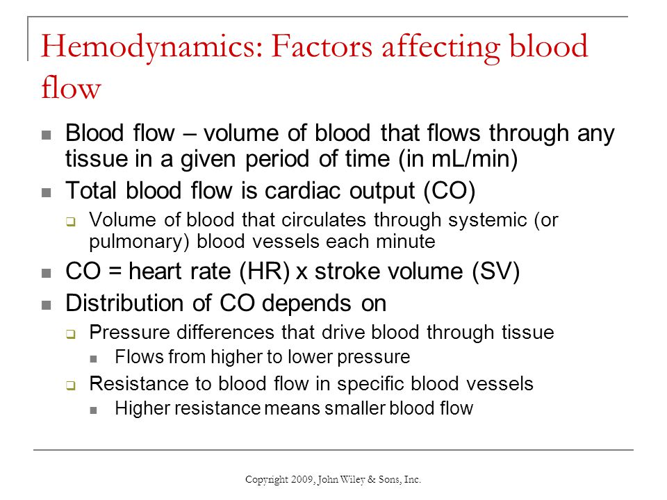 Copyright 2009, John Wiley & Sons, Inc. Hemodynamics: Factors affecting blood flow Blood flow – volume of blood that flows through any tissue in a giv