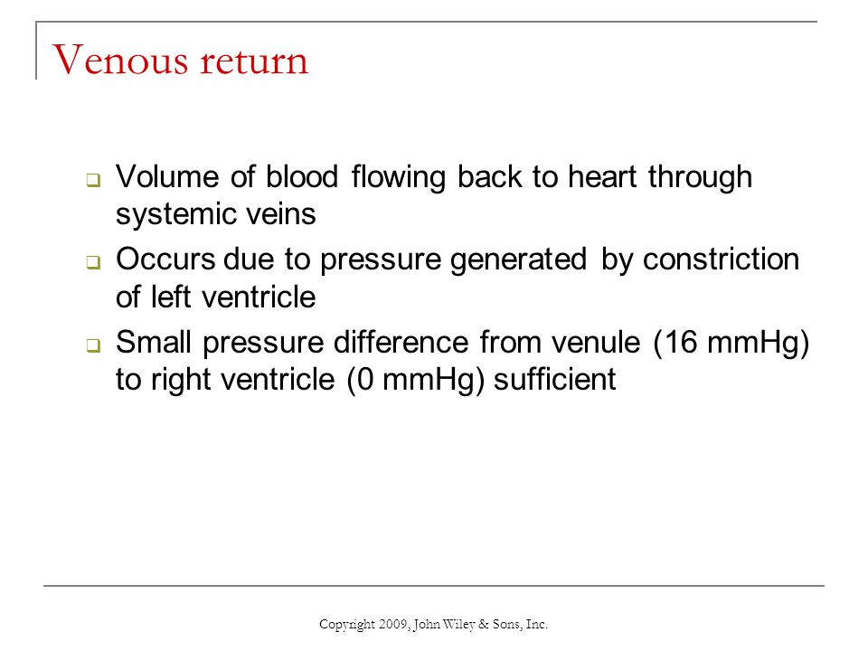 Copyright 2009, John Wiley & Sons, Inc. Venous return  Volume of blood flowing back to heart through systemic veins  Occurs due to pressure generate