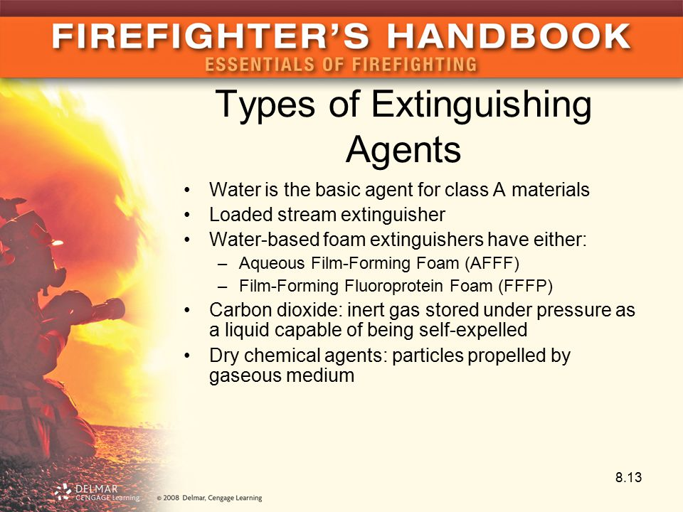Types of Extinguishing Agents Water is the basic agent for class A materials Loaded stream extinguisher Water-based foam extinguishers have either: –Aqueous Film-Forming Foam (AFFF) –Film-Forming Fluoroprotein Foam (FFFP) Carbon dioxide: inert gas stored under pressure as a liquid capable of being self-expelled Dry chemical agents: particles propelled by gaseous medium 8.13