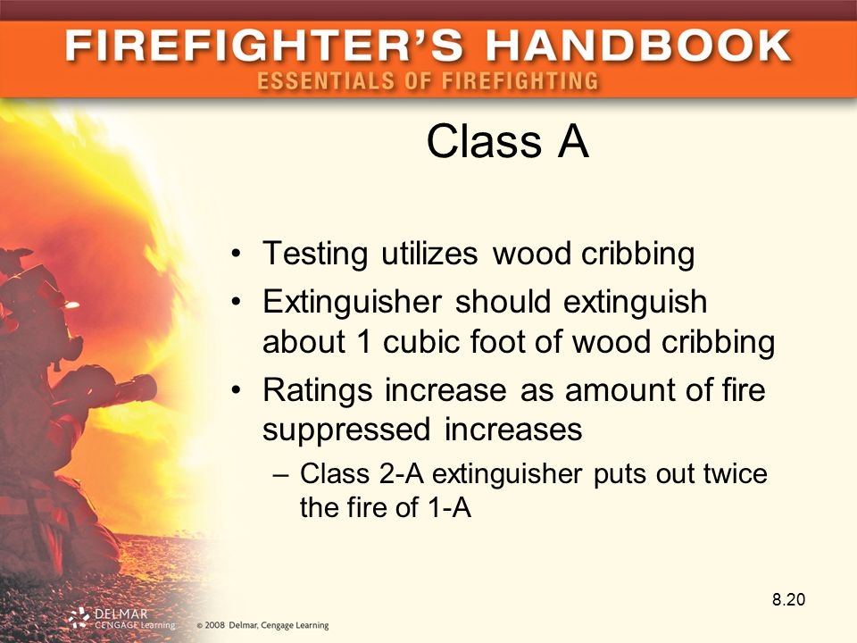 Class A Testing utilizes wood cribbing Extinguisher should extinguish about 1 cubic foot of wood cribbing Ratings increase as amount of fire suppressed increases –Class 2-A extinguisher puts out twice the fire of 1-A 8.20