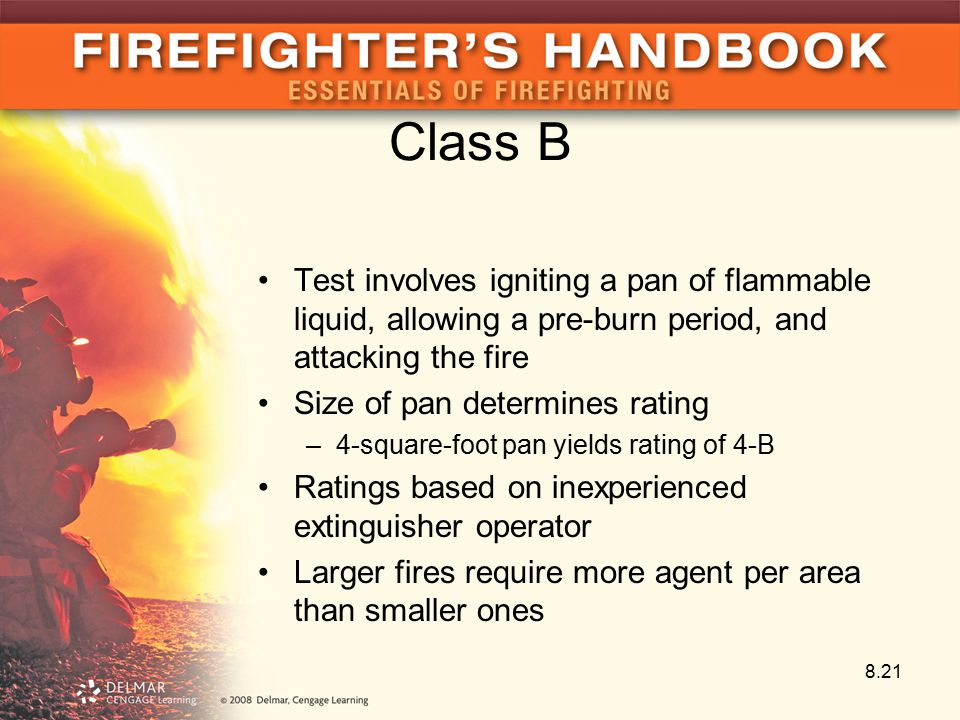 Class B Test involves igniting a pan of flammable liquid, allowing a pre-burn period, and attacking the fire Size of pan determines rating –4-square-foot pan yields rating of 4-B Ratings based on inexperienced extinguisher operator Larger fires require more agent per area than smaller ones 8.21