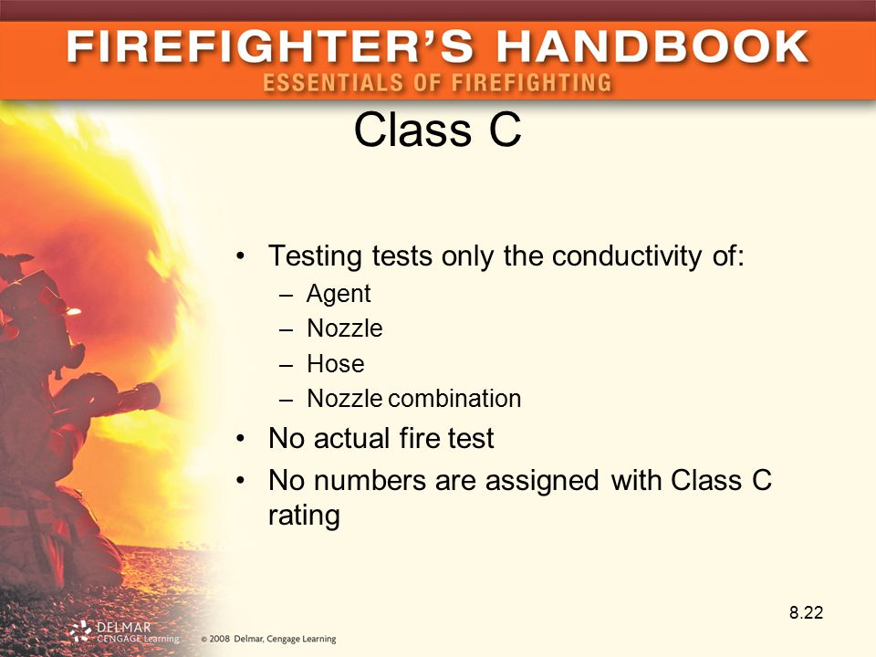 Class C Testing tests only the conductivity of: –Agent –Nozzle –Hose –Nozzle combination No actual fire test No numbers are assigned with Class C rating 8.22