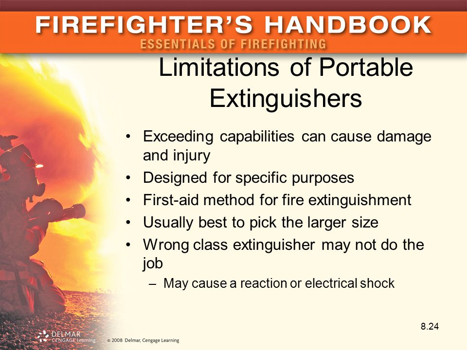 Limitations of Portable Extinguishers Exceeding capabilities can cause damage and injury Designed for specific purposes First-aid method for fire extinguishment Usually best to pick the larger size Wrong class extinguisher may not do the job –May cause a reaction or electrical shock 8.24
