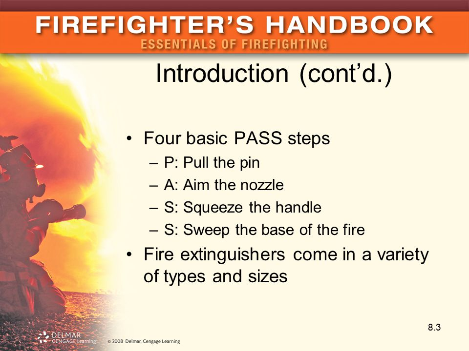 Introduction (cont'd.) Four basic PASS steps –P: Pull the pin –A: Aim the nozzle –S: Squeeze the handle –S: Sweep the base of the fire Fire extinguishers come in a variety of types and sizes 8.3