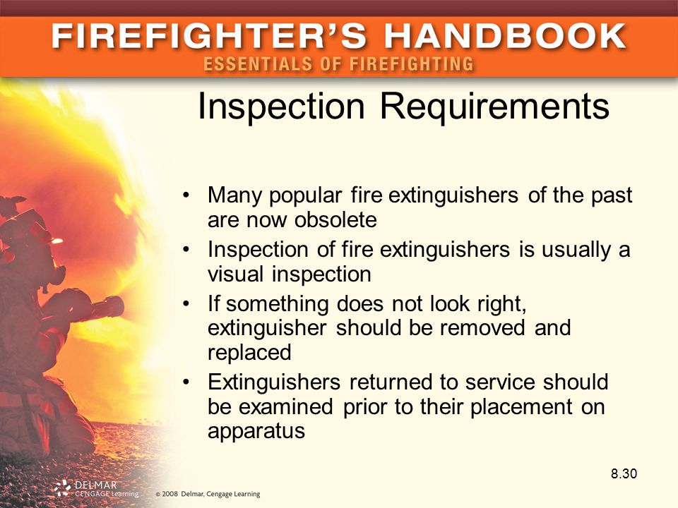 Inspection Requirements Many popular fire extinguishers of the past are now obsolete Inspection of fire extinguishers is usually a visual inspection If something does not look right, extinguisher should be removed and replaced Extinguishers returned to service should be examined prior to their placement on apparatus 8.30