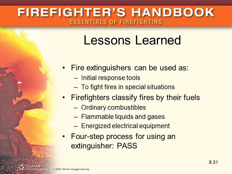 Lessons Learned Fire extinguishers can be used as: –Initial response tools –To fight fires in special situations Firefighters classify fires by their fuels –Ordinary combustibles –Flammable liquids and gases –Energized electrical equipment Four-step process for using an extinguisher: PASS 8.31