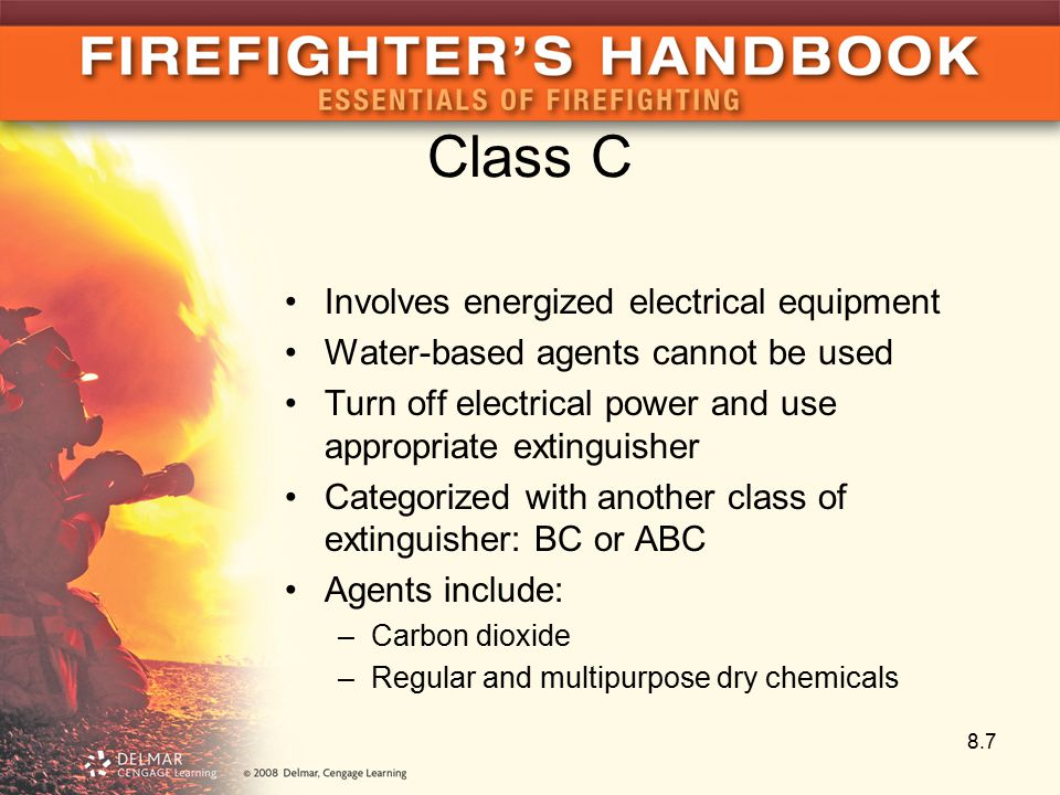Class C Involves energized electrical equipment Water-based agents cannot be used Turn off electrical power and use appropriate extinguisher Categorized with another class of extinguisher: BC or ABC Agents include: –Carbon dioxide –Regular and multipurpose dry chemicals 8.7
