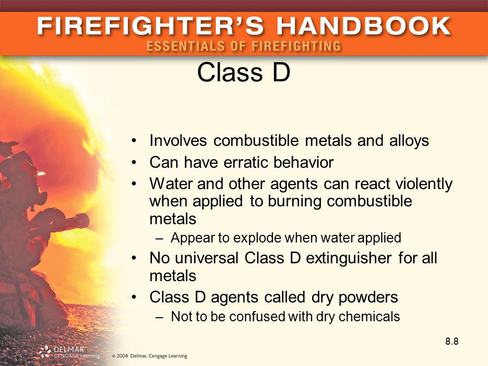 Class D Involves combustible metals and alloys Can have erratic behavior Water and other agents can react violently when applied to burning combustible metals –Appear to explode when water applied No universal Class D extinguisher for all metals Class D agents called dry powders –Not to be confused with dry chemicals 8.8