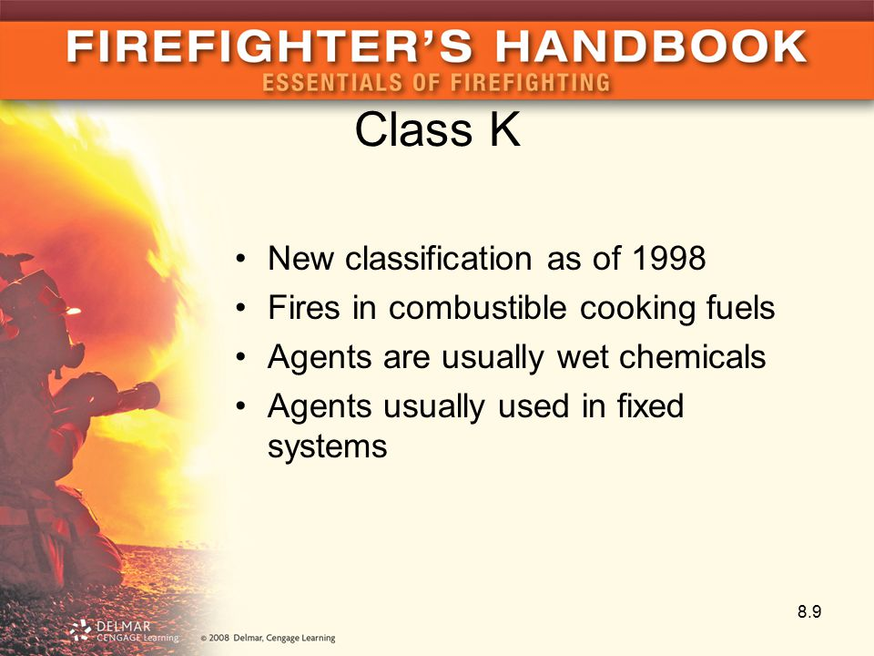 Class K New classification as of 1998 Fires in combustible cooking fuels Agents are usually wet chemicals Agents usually used in fixed systems 8.9