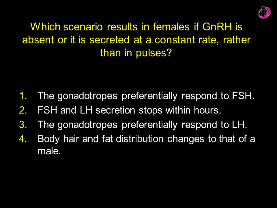 Which scenario results in females if GnRH is absent or it is secreted at a constant rate, rather than in pulses? 1.The gonadotropes preferentially res