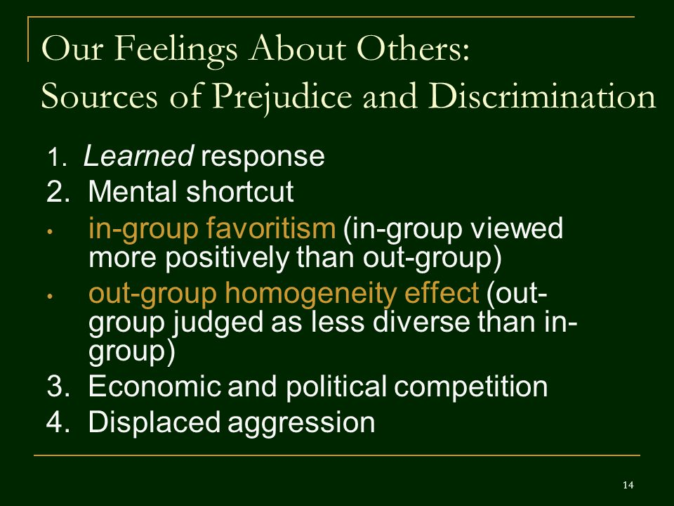 Our Feelings About Others: Sources of Prejudice and Discrimination 1. Learned response 2. Mental shortcut in-group favoritism (in-group viewed more po