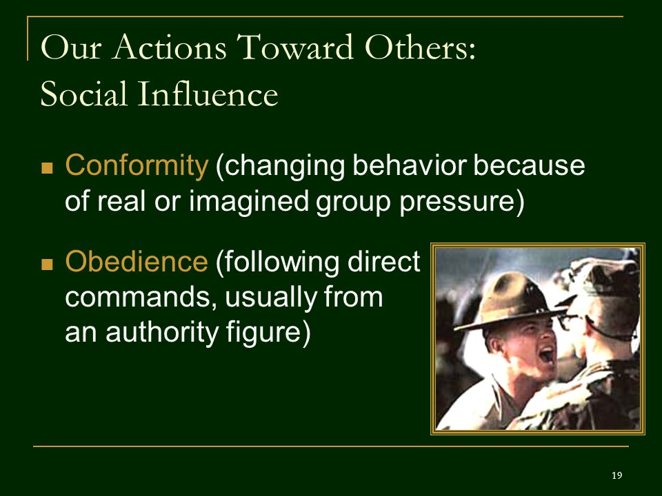 Our Actions Toward Others: Social Influence Conformity (changing behavior because of real or imagined group pressure) Obedience (following direct comm