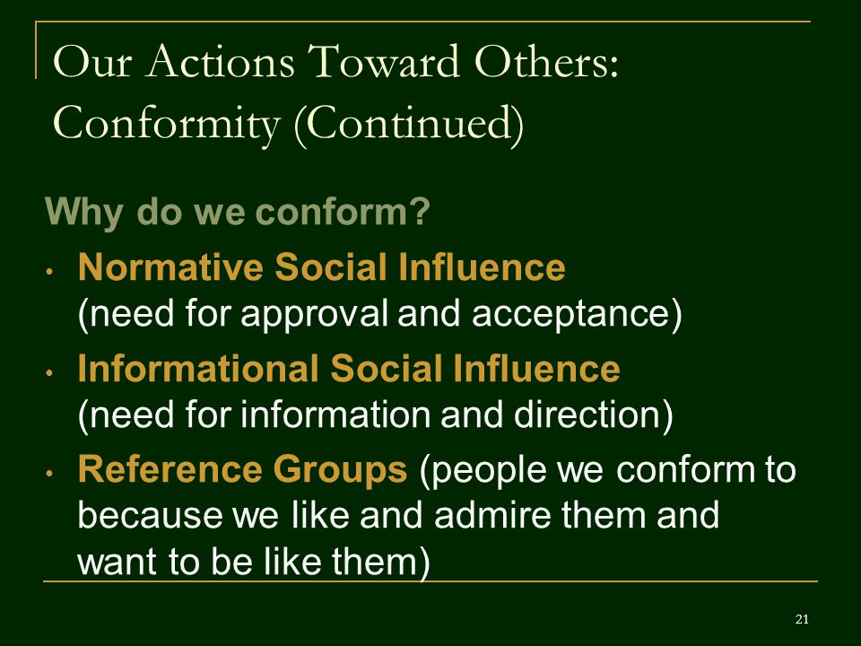 Our Actions Toward Others: Conformity (Continued) Why do we conform? Normative Social Influence (need for approval and acceptance) Informational Socia