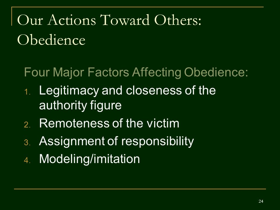 Our Actions Toward Others: Obedience Four Major Factors Affecting Obedience: 1. Legitimacy and closeness of the authority figure 2. Remoteness of the