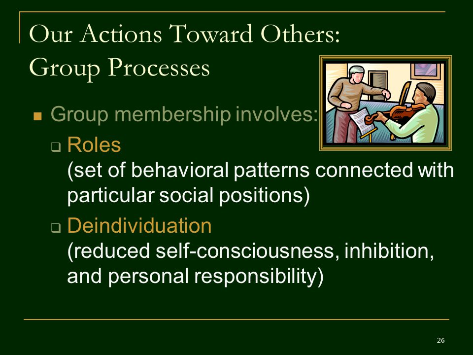 Our Actions Toward Others: Group Processes Group membership involves:  Roles (set of behavioral patterns connected with particular social positions)