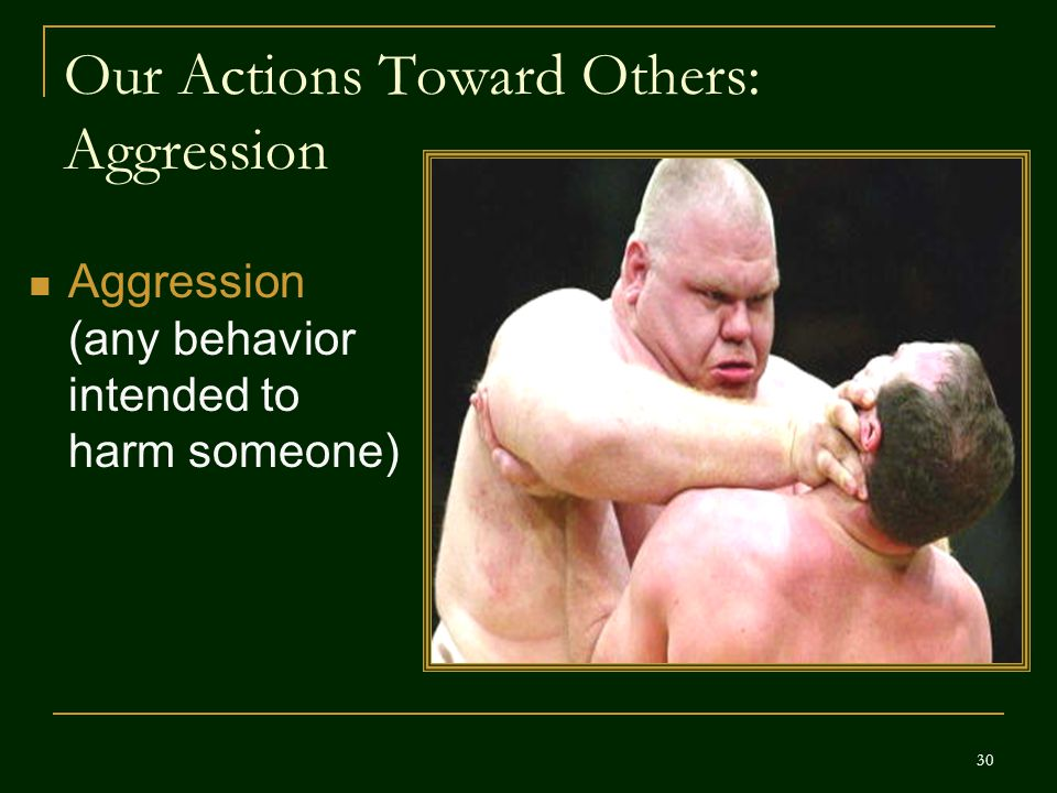 Our Actions Toward Others: Aggression Aggression (any behavior intended to harm someone) 30