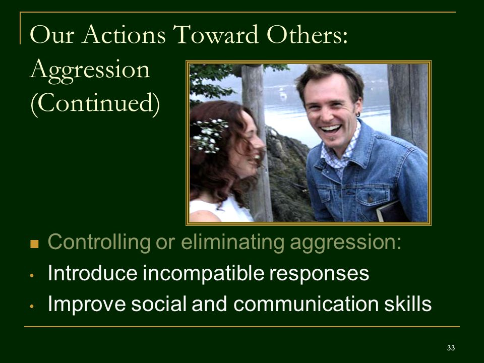 Our Actions Toward Others: Aggression (Continued) Controlling or eliminating aggression: Introduce incompatible responses Improve social and communica