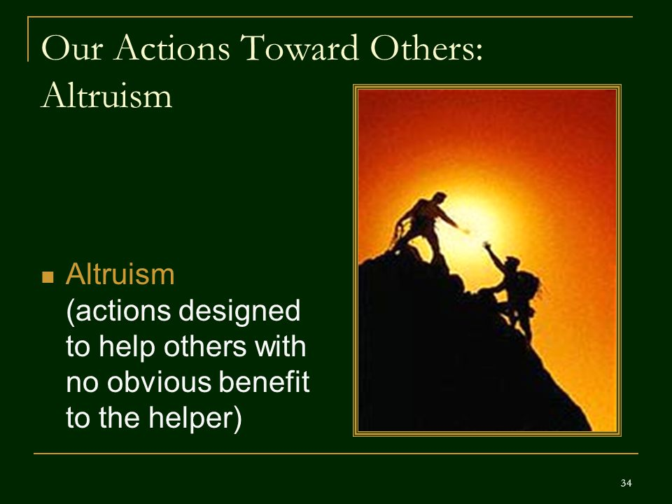 Our Actions Toward Others: Altruism Altruism (actions designed to help others with no obvious benefit to the helper) 34