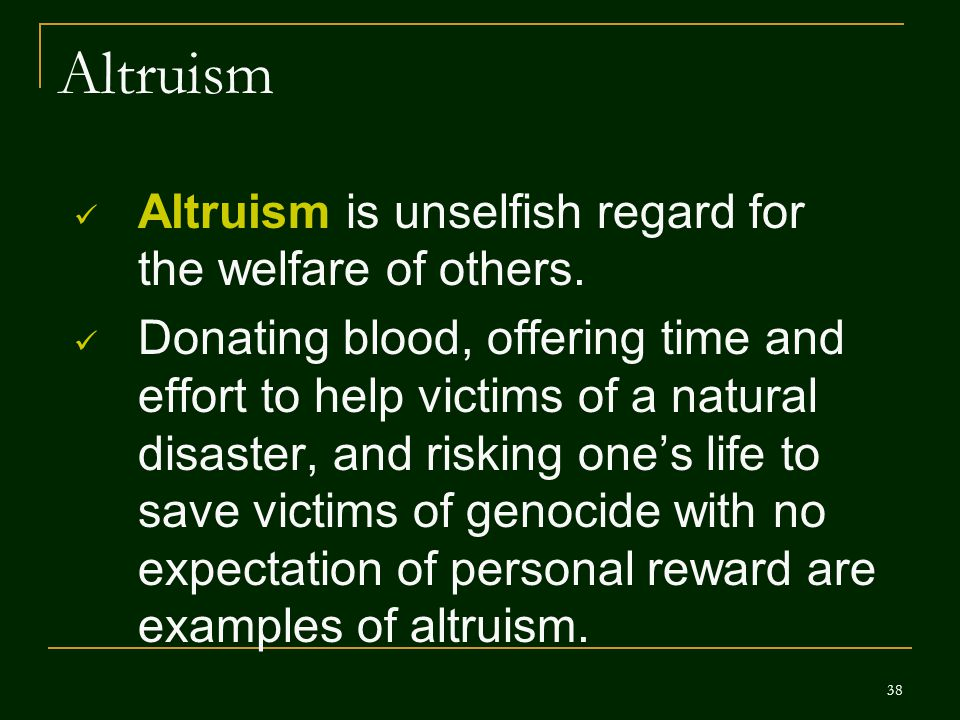 38 Altruism Altruism is unselfish regard for the welfare of others. Donating blood, offering time and effort to help victims of a natural disaster, an