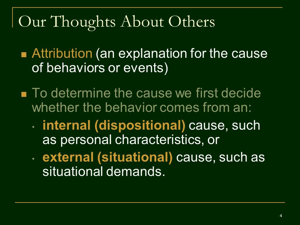 Our Thoughts About Others Attribution (an explanation for the cause of behaviors or events) To determine the cause we first decide whether the behavio