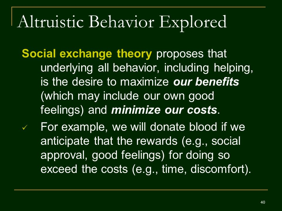 40 Altruistic Behavior Explored Social exchange theory proposes that underlying all behavior, including helping, is the desire to maximize our benefit