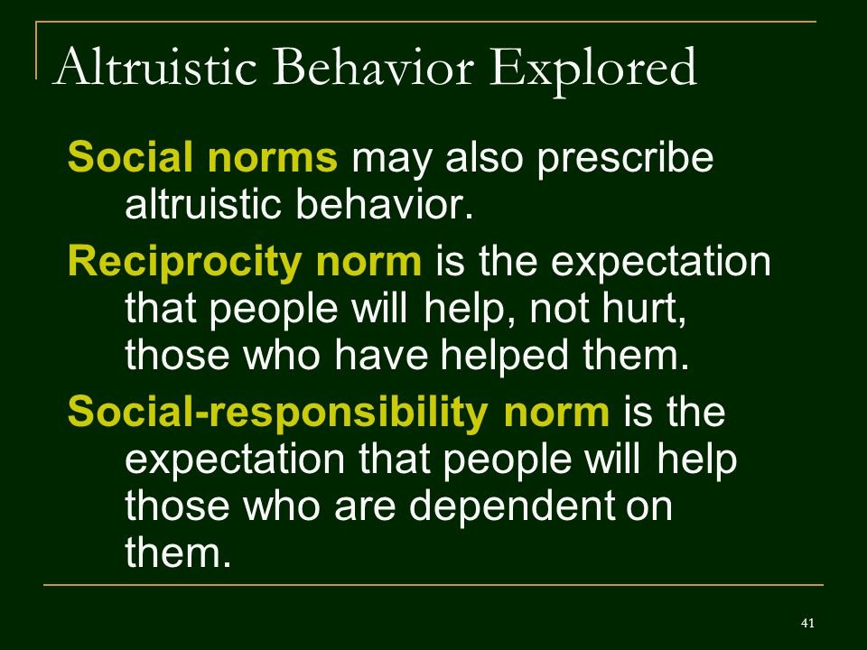41 Altruistic Behavior Explored Social norms may also prescribe altruistic behavior. Reciprocity norm is the expectation that people will help, not hu