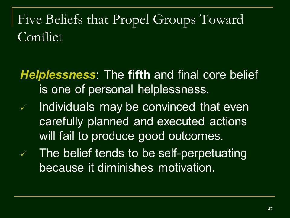 47 Five Beliefs that Propel Groups Toward Conflict Helplessness: The fifth and final core belief is one of personal helplessness. Individuals may be c